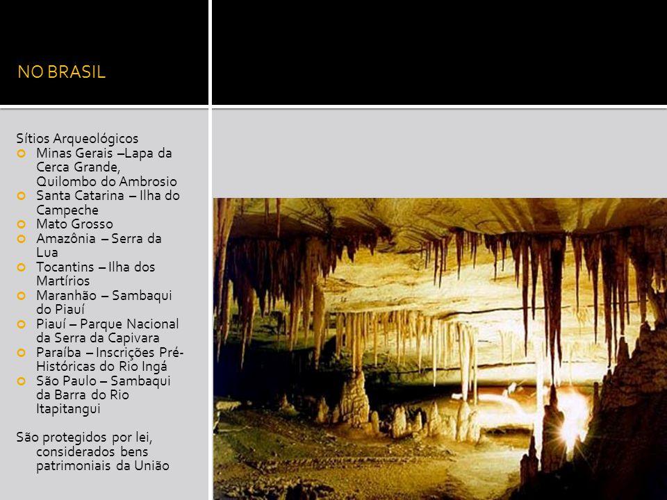 NO BRASIL Sítios Arqueológicos Minas Gerais –Lapa da Cerca Grande, Quilombo do Ambrosio Santa Catarina – Ilha do Campeche Mato Grosso Amazônia – Serra da Lua Tocantins – Ilha dos Martírios Maranhão – Sambaqui do Piauí Piauí – Parque Nacional da Serra da Capivara Paraíba – Inscrições Pré- Históricas do Rio Ingá São Paulo – Sambaqui da Barra do Rio Itapitangui São protegidos por lei, considerados bens patrimoniais da União