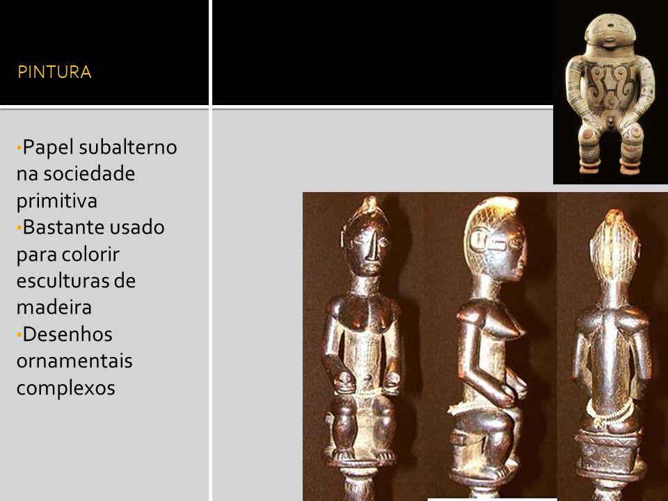 PINTURA Papel subalterno na sociedade primitiva Bastante usado para colorir esculturas de madeira Desenhos ornamentais complexos
