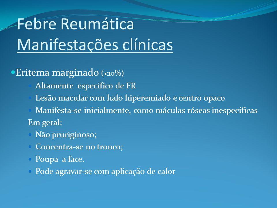 Febre Reumática Manifestações clínicas Eritema marginado (<10%) Altamente específico de FR Lesão macular com halo hiperemiado e centro opaco Manifesta