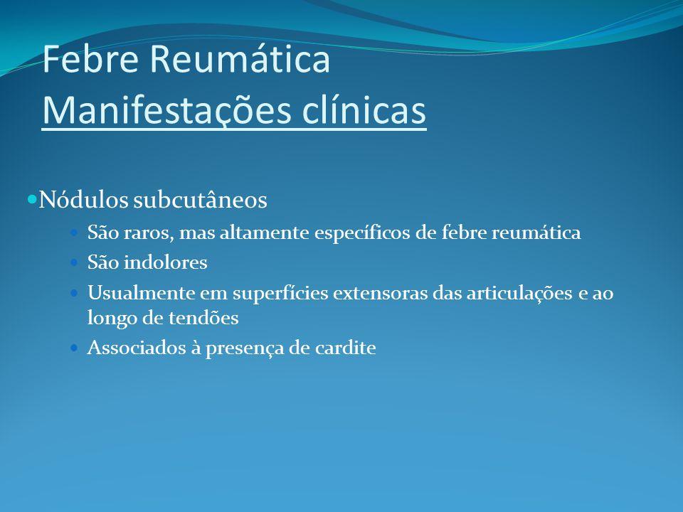 Febre Reumática Manifestações clínicas Nódulos subcutâneos São raros, mas altamente específicos de febre reumática São indolores Usualmente em superfí