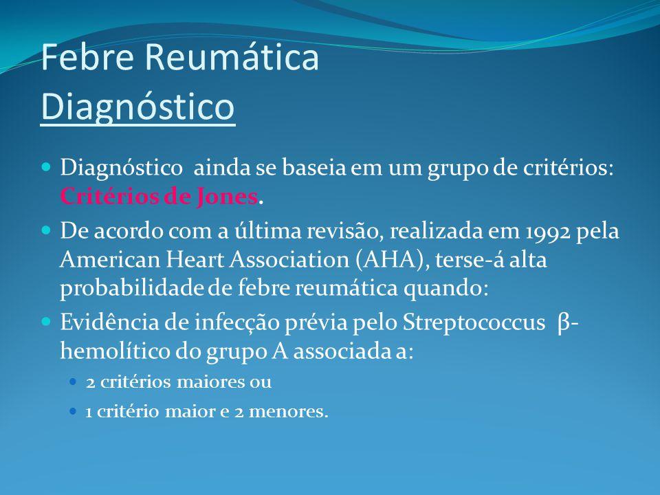Febre Reumática Diagnóstico Diagnóstico ainda se baseia em um grupo de critérios: Critérios de Jones. De acordo com a última revisão, realizada em 199