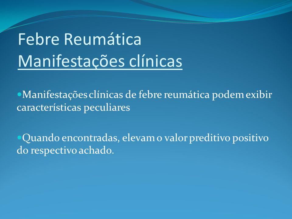 Febre Reumática Manifestações clínicas Manifestações clínicas de febre reumática podem exibir características peculiares Quando encontradas, elevam o