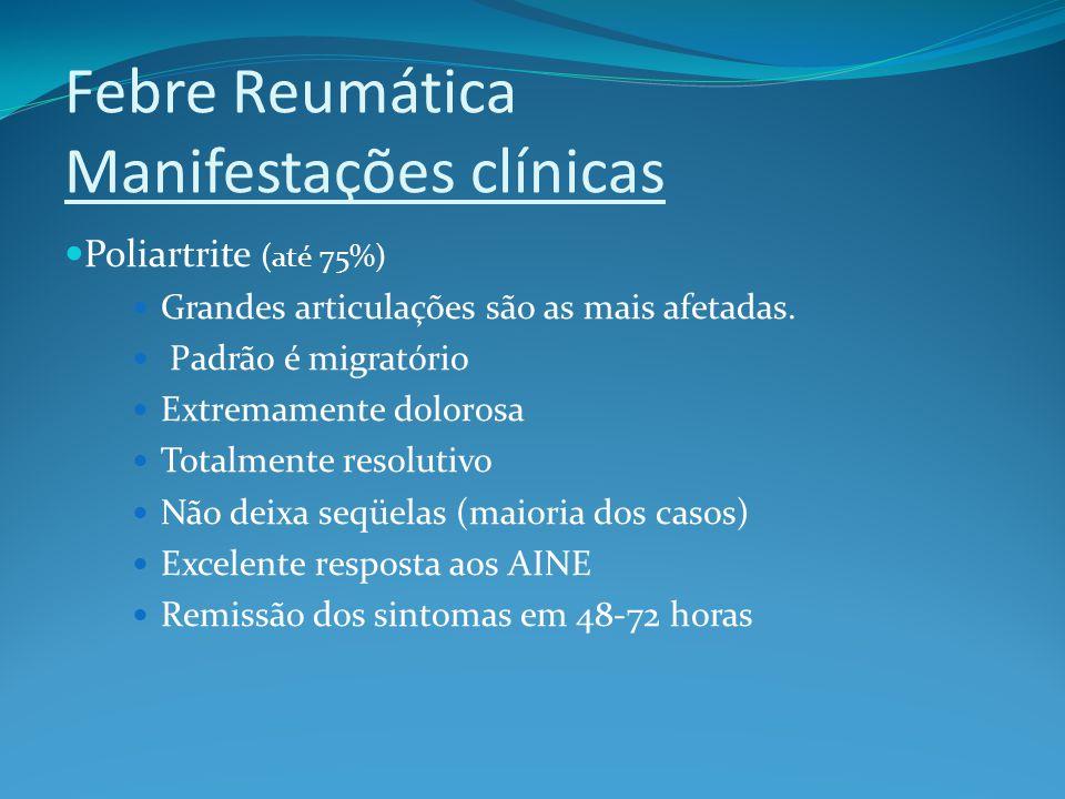 Febre Reumática Manifestações clínicas Poliartrite (até 75%) Grandes articulações são as mais afetadas. Padrão é migratório Extremamente dolorosa Tota