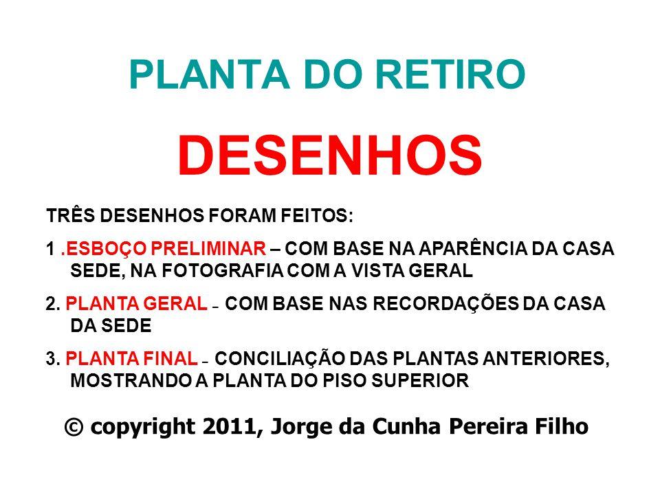PLANTA DO RETIRO DESENHOS © copyright 2011, Jorge da Cunha Pereira Filho TRÊS DESENHOS FORAM FEITOS: 1.ESBOÇO PRELIMINAR – COM BASE NA APARÊNCIA DA CA