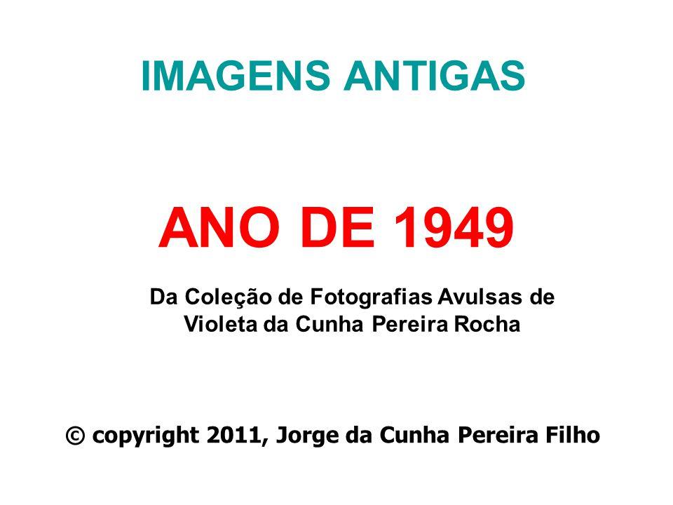 IMAGENS ANTIGAS ANO DE 1949 Da Coleção de Fotografias Avulsas de Violeta da Cunha Pereira Rocha © copyright 2011, Jorge da Cunha Pereira Filho