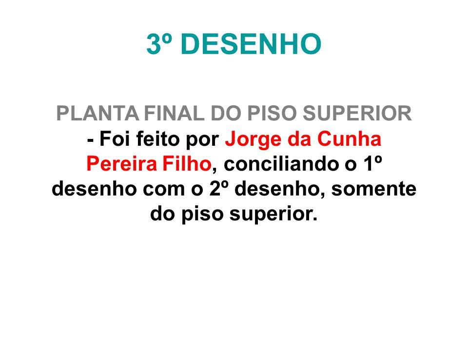 3º DESENHO PLANTA FINAL DO PISO SUPERIOR - Foi feito por Jorge da Cunha Pereira Filho, conciliando o 1º desenho com o 2º desenho, somente do piso supe