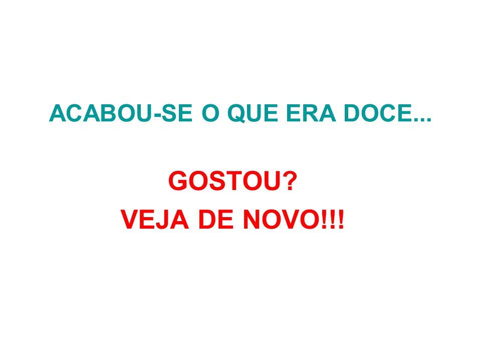 ACABOU-SE O QUE ERA DOCE... GOSTOU? VEJA DE NOVO!!!