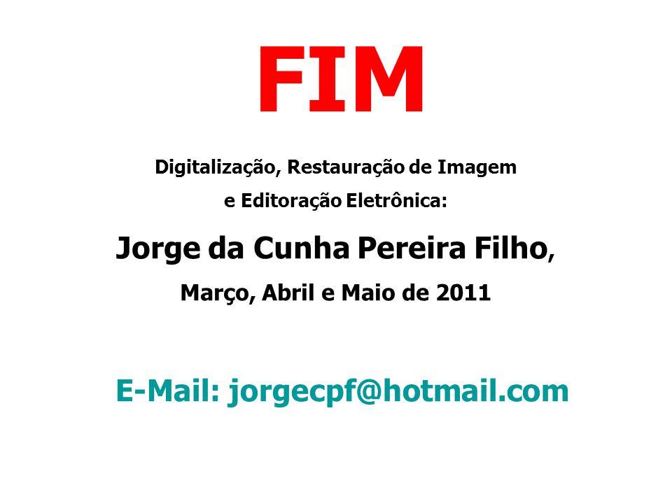 FIM Digitalização, Restauração de Imagem e Editoração Eletrônica: Jorge da Cunha Pereira Filho, Março, Abril e Maio de 2011 E-Mail: jorgecpf@hotmail.c