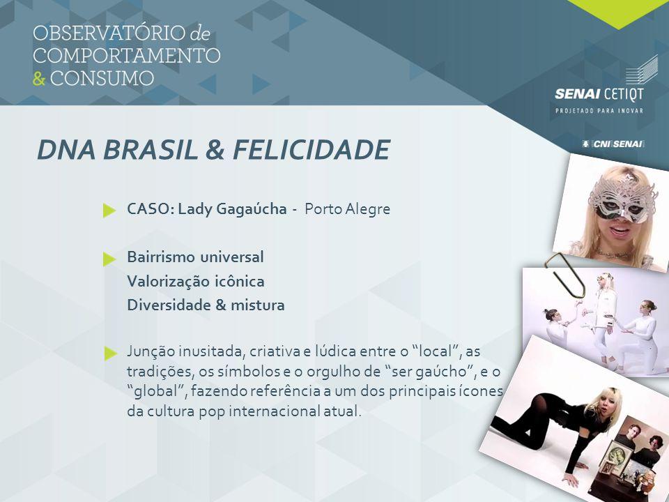 DNA BRASIL & FELICIDADE CASO: Lady Gagaúcha - Porto Alegre Bairrismo universal Valorização icônica Diversidade & mistura Junção inusitada, criativa e