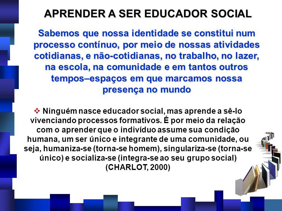 APRENDER A SER EDUCADOR SOCIAL Ninguém nasce educador social, mas aprende a sê-lo vivenciando processos formativos. É por meio da relação com o aprend
