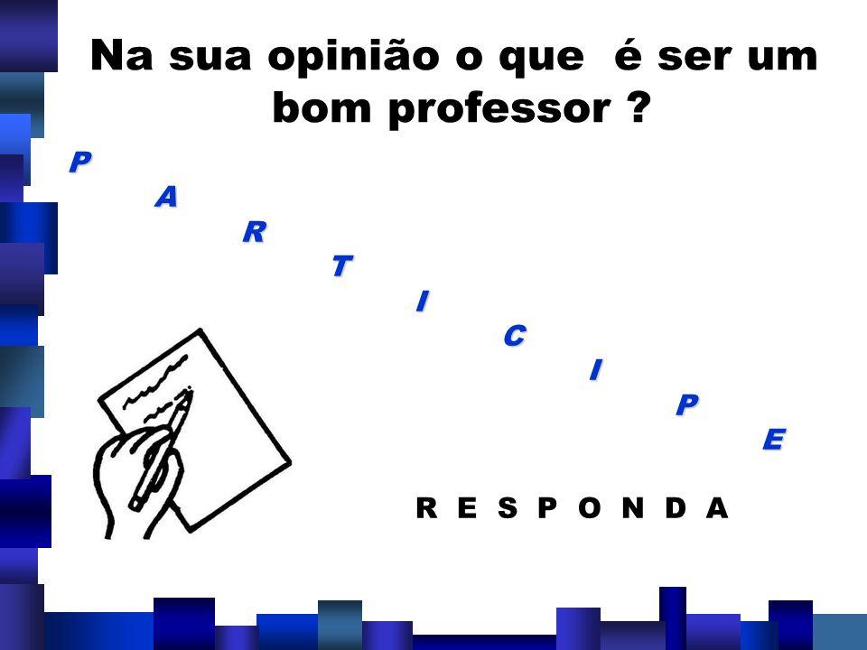 Na sua opinião o que é ser um bom professor ? PARTICIPE R E S P O N D A