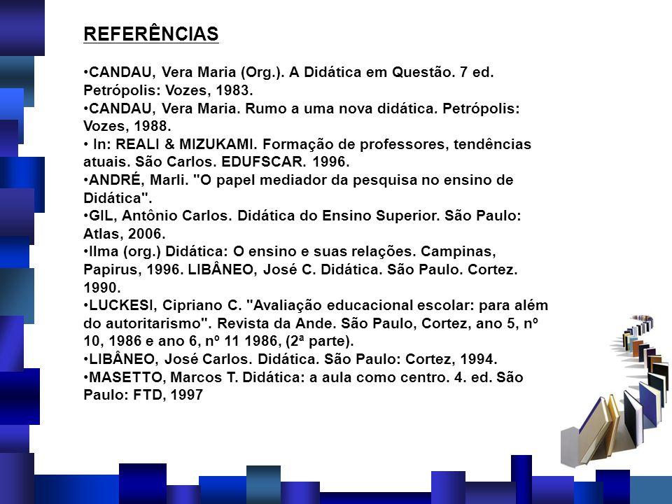 REFERÊNCIAS CANDAU, Vera Maria (Org.). A Didática em Questão. 7 ed. Petrópolis: Vozes, 1983. CANDAU, Vera Maria. Rumo a uma nova didática. Petrópolis: