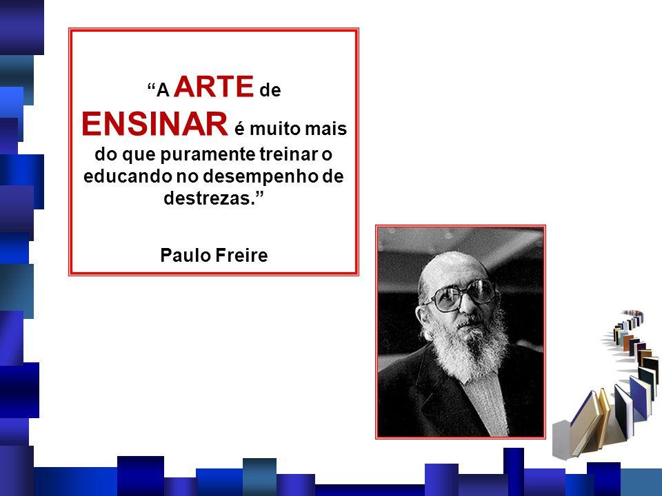 A ARTE de ENSINAR é muito mais do que puramente treinar o educando no desempenho de destrezas. Paulo Freire