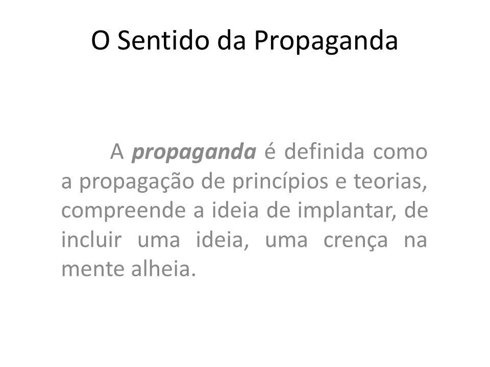 O Sentido da Propaganda A propaganda é definida como a propagação de princípios e teorias, compreende a ideia de implantar, de incluir uma ideia, uma