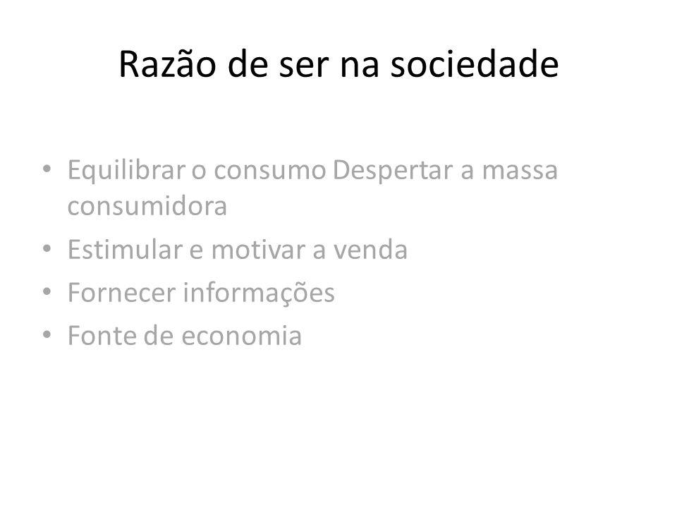 Razão de ser na sociedade Equilibrar o consumo Despertar a massa consumidora Estimular e motivar a venda Fornecer informações Fonte de economia