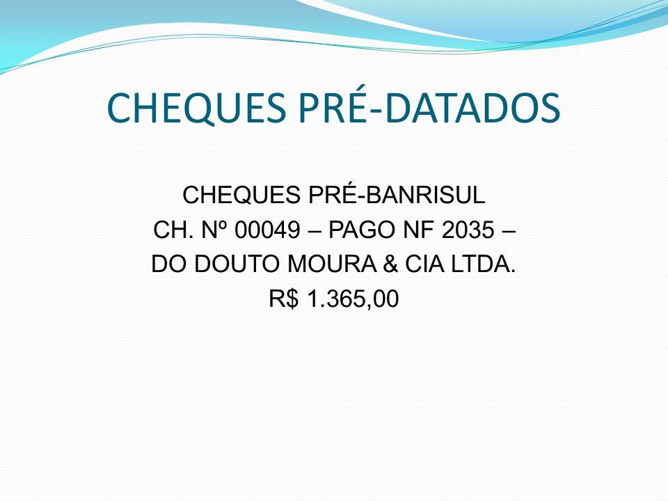 CHEQUES PRÉ-DATADOS CHEQUES PRÉ-BANRISUL CH. Nº 00049 – PAGO NF 2035 – DO DOUTO MOURA & CIA LTDA. R$ 1.365,00