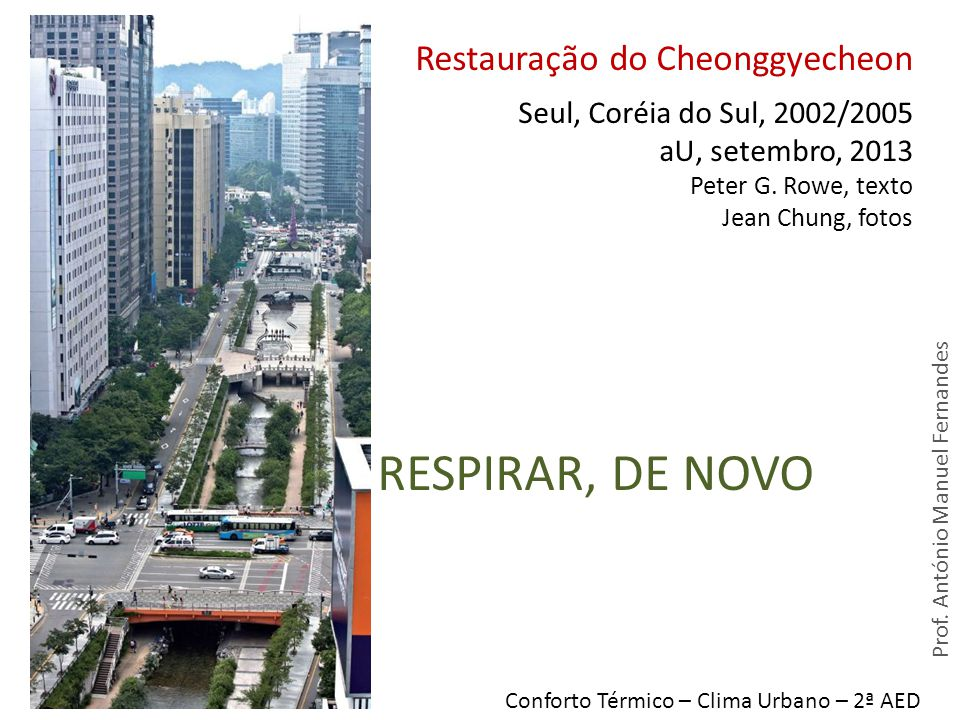 RESPIRAR, DE NOVO Restauração do Cheonggyecheon Seul, Coréia do Sul, 2002/2005 aU, setembro, 2013 Peter G. Rowe, texto Jean Chung, fotos Conforto Térm