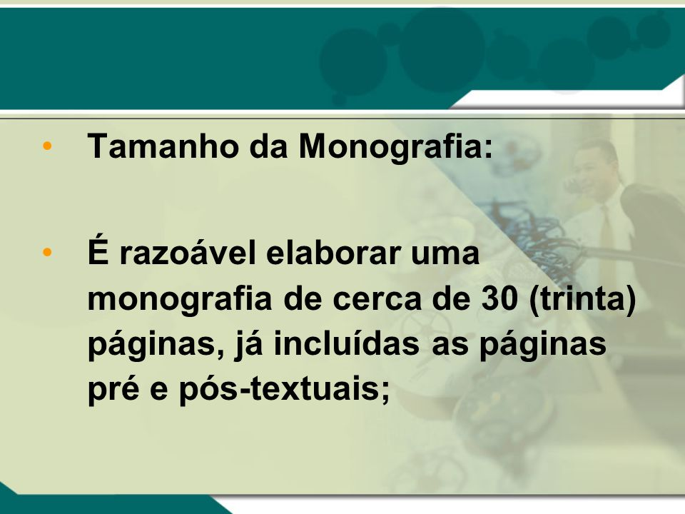 Tamanho da Monografia: É razoável elaborar uma monografia de cerca de 30 (trinta) páginas, já incluídas as páginas pré e pós-textuais;