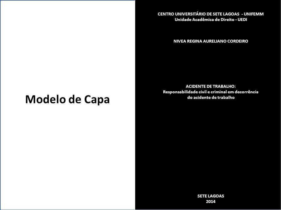 Modelo de Capa CENTRO UNIVERSITÁRIO DE SETE LAGOAS - UNIFEMM Unidade Acadêmica de Direito - UEDI NIVEA REGINA AURELIANO CORDEIRO ACIDENTE DE TRABALHO: Responsabilidade civil e criminal em decorrência do acidente de trabalho SETE LAGOAS 2014
