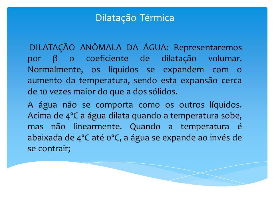 DILATAÇÃO ANÔMALA DA ÁGUA: Representaremos por β o coeficiente de dilatação volumar. Normalmente, os líquidos se expandem com o aumento da temperatura