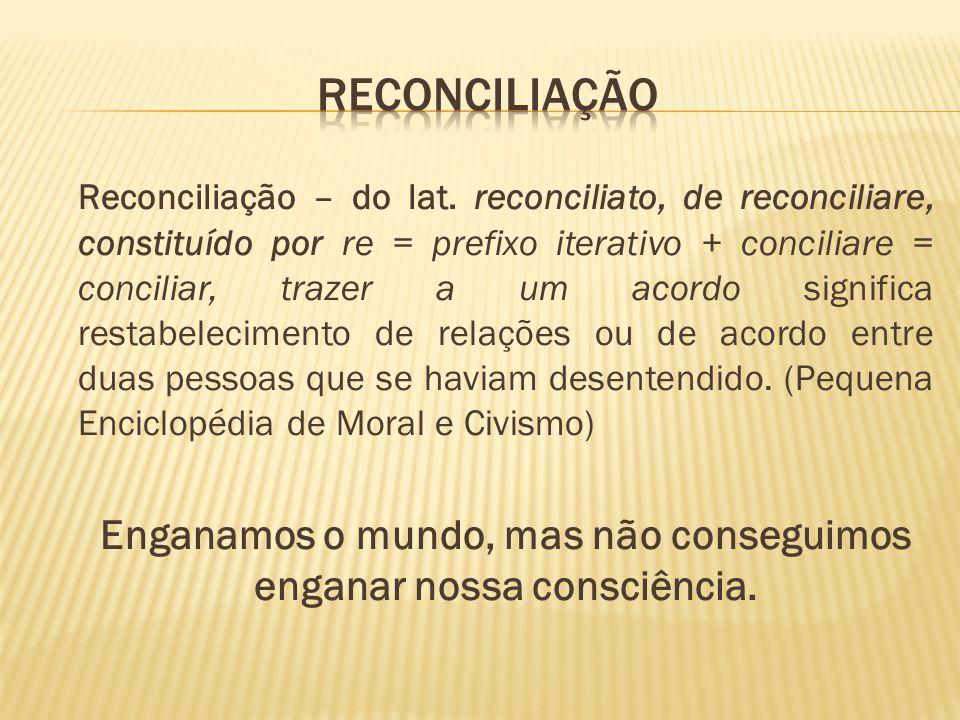 Reconciliação – do lat. reconciliato, de reconciliare, constituído por re = prefixo iterativo + conciliare = conciliar, trazer a um acordo significa r