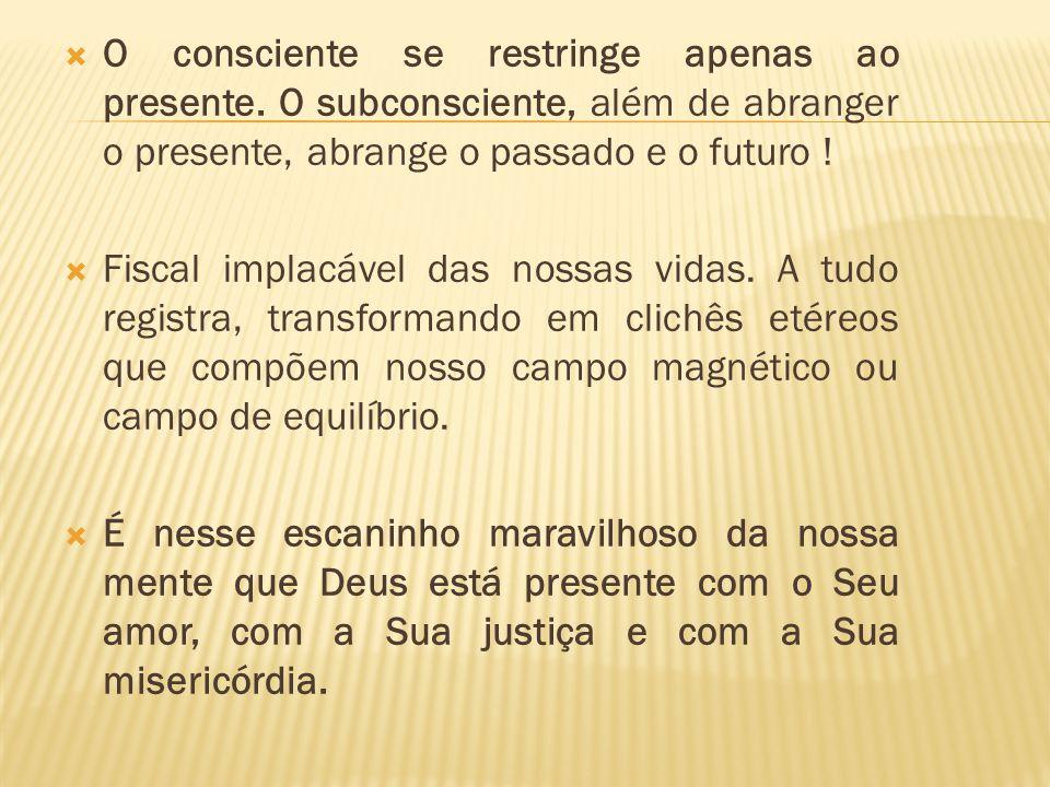 O consciente se restringe apenas ao presente. O subconsciente, além de abranger o presente, abrange o passado e o futuro ! Fiscal implacável das nossa