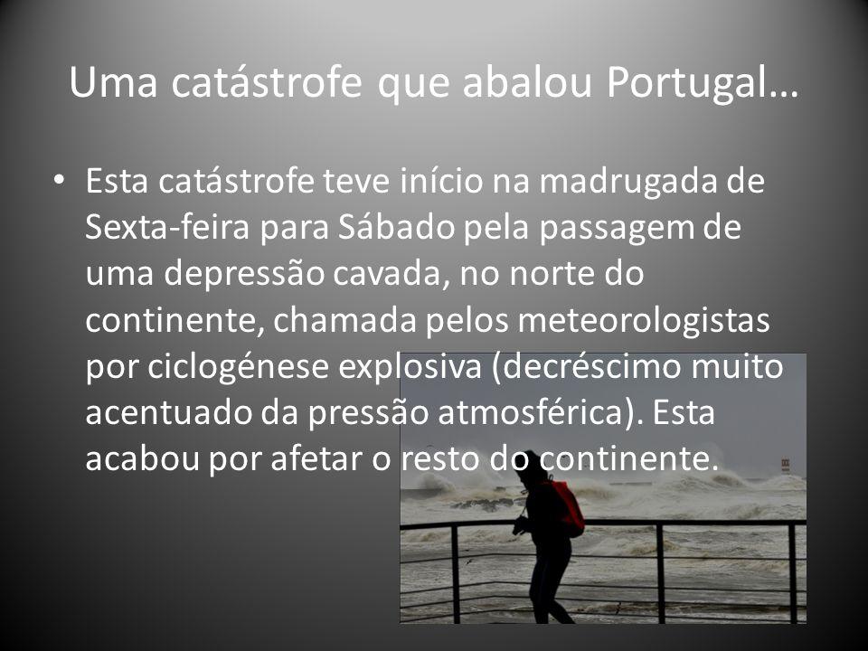 Uma catástrofe que abalou Portugal… Esta catástrofe teve início na madrugada de Sexta-feira para Sábado pela passagem de uma depressão cavada, no norte do continente, chamada pelos meteorologistas por ciclogénese explosiva (decréscimo muito acentuado da pressão atmosférica).