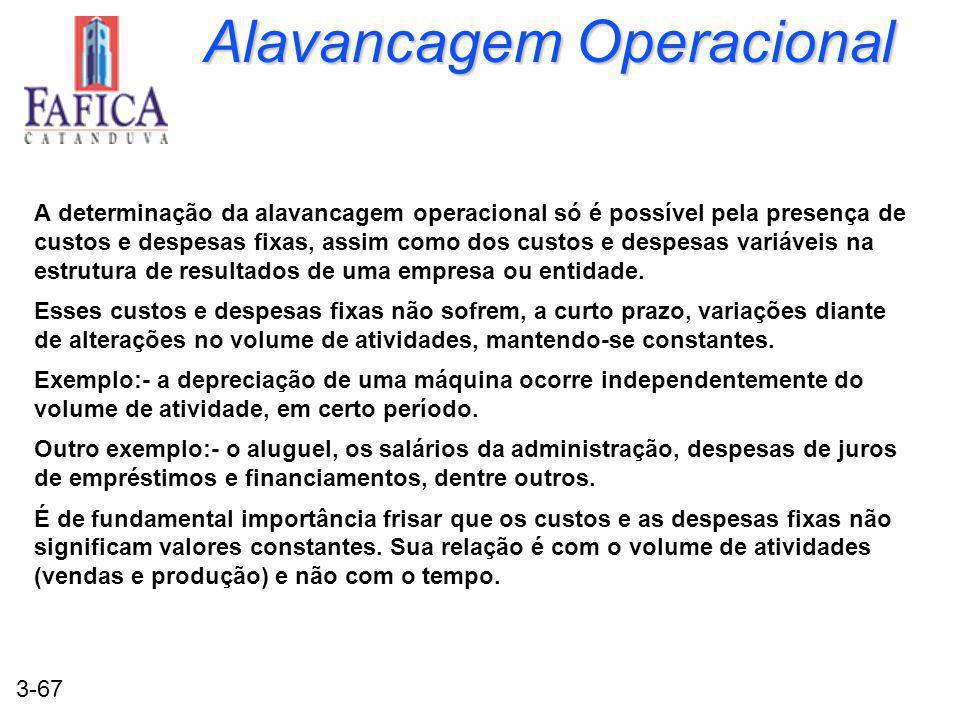3-67 Alavancagem Operacional A determinação da alavancagem operacional só é possível pela presença de custos e despesas fixas, assim como dos custos e despesas variáveis na estrutura de resultados de uma empresa ou entidade.