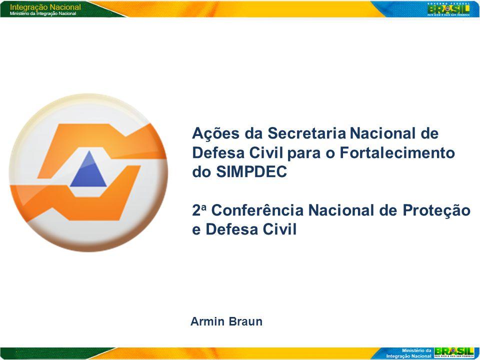 Ações da Secretaria Nacional de Defesa Civil para o Fortalecimento do SIMPDEC 2 a Conferência Nacional de Proteção e Defesa Civil Armin Braun