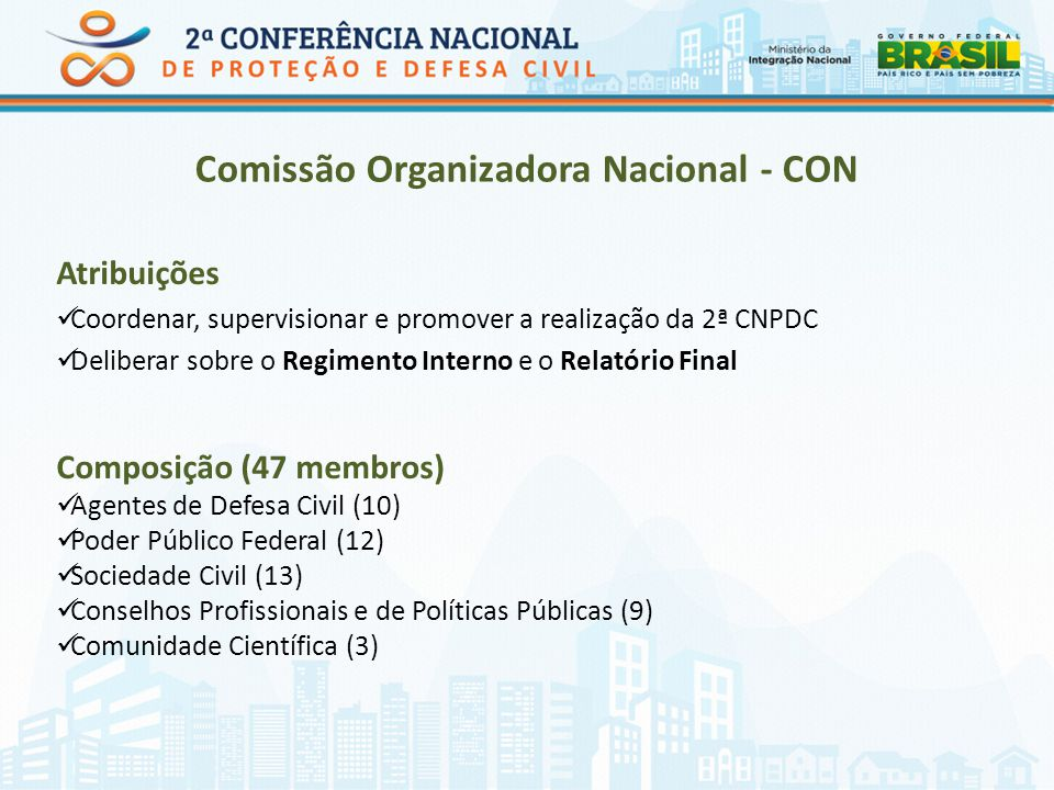 Comissão Organizadora Nacional - CON Atribuições Coordenar, supervisionar e promover a realização da 2ª CNPDC Deliberar sobre o Regimento Interno e o