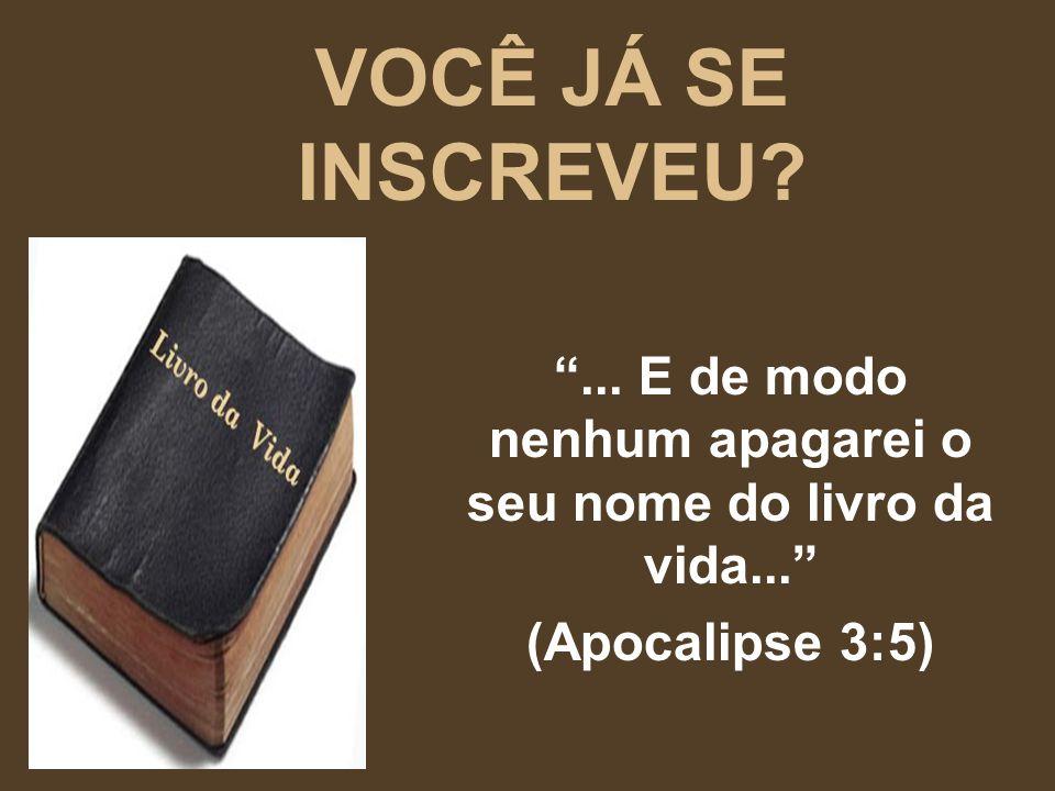 VOCÊ JÁ SE INSCREVEU?... E de modo nenhum apagarei o seu nome do livro da vida... (Apocalipse 3:5)