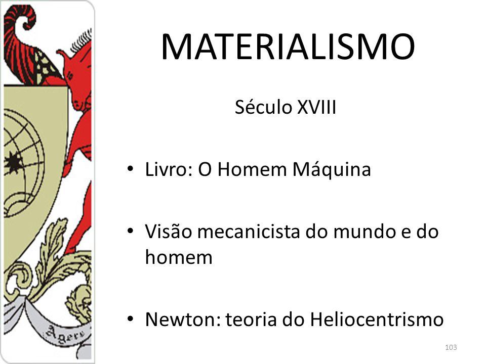 MATERIALISMO Século XVIII Livro: O Homem Máquina Visão mecanicista do mundo e do homem Newton: teoria do Heliocentrismo 103