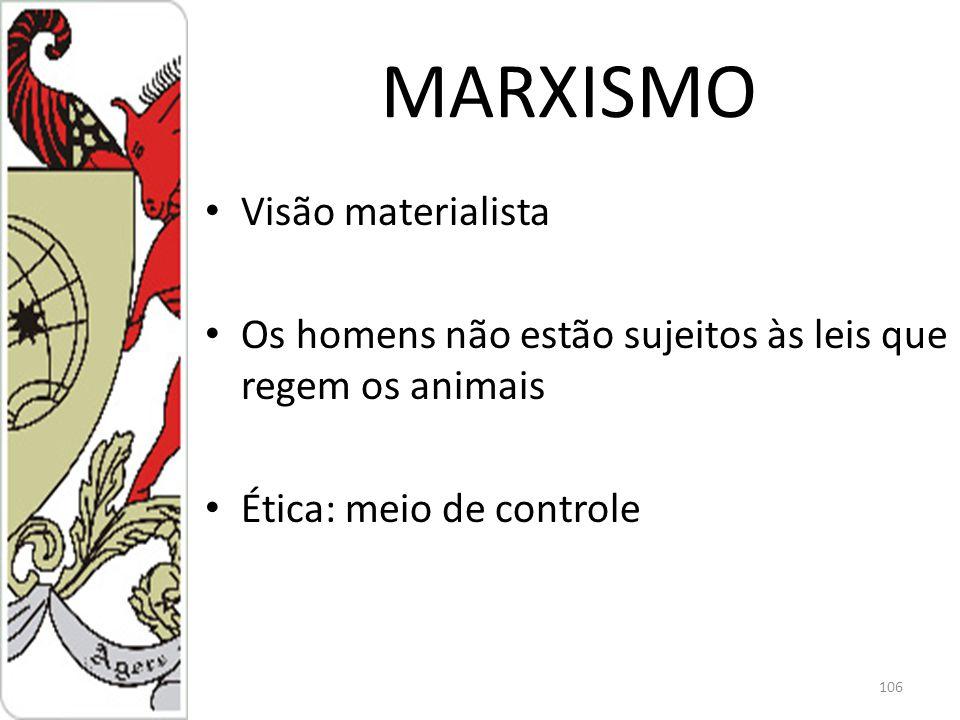 MARXISMO Visão materialista Os homens não estão sujeitos às leis que regem os animais Ética: meio de controle 106