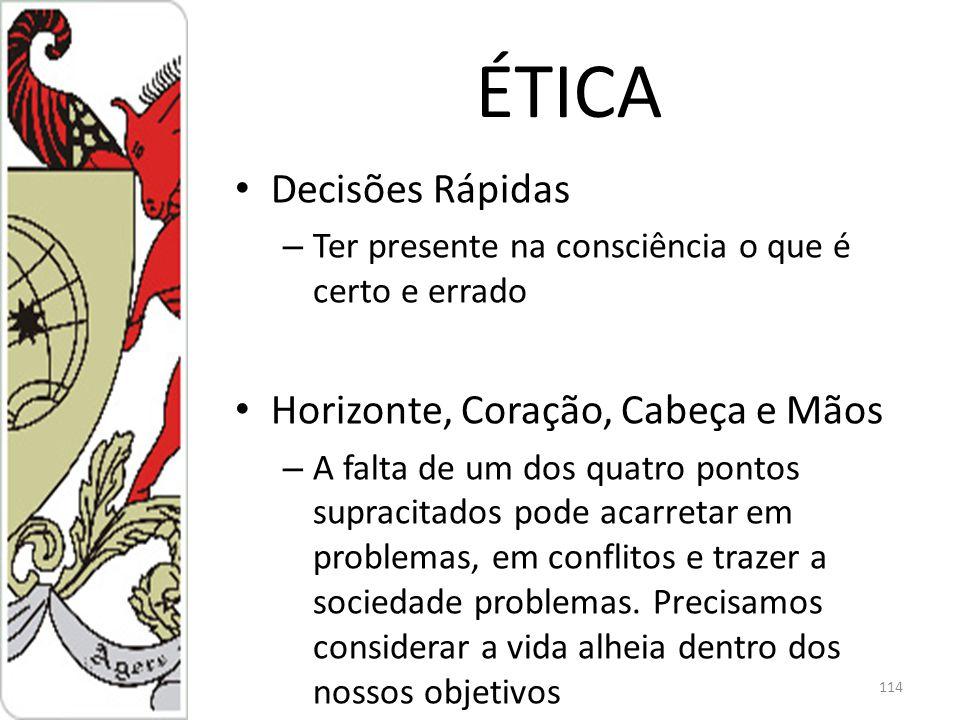 ÉTICA Decisões Rápidas – Ter presente na consciência o que é certo e errado Horizonte, Coração, Cabeça e Mãos – A falta de um dos quatro pontos supracitados pode acarretar em problemas, em conflitos e trazer a sociedade problemas.