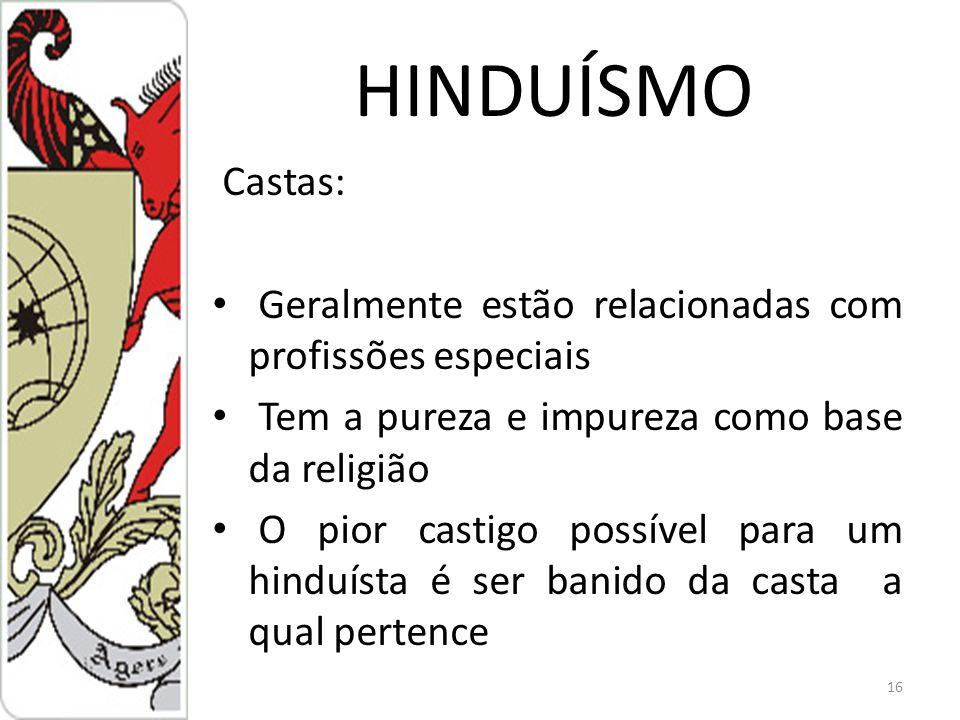 HINDUÍSMO Castas: Geralmente estão relacionadas com profissões especiais Tem a pureza e impureza como base da religião O pior castigo possível para um hinduísta é ser banido da casta a qual pertence 16