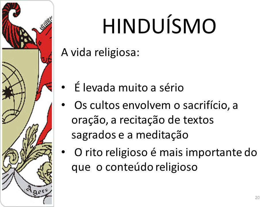 HINDUÍSMO A vida religiosa: É levada muito a sério Os cultos envolvem o sacrifício, a oração, a recitação de textos sagrados e a meditação O rito religioso é mais importante do que o conteúdo religioso 20