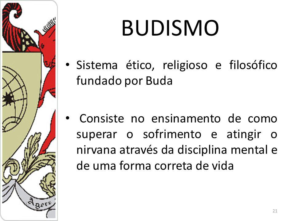 BUDISMO Sistema ético, religioso e filosófico fundado por Buda Consiste no ensinamento de como superar o sofrimento e atingir o nirvana através da disciplina mental e de uma forma correta de vida 21