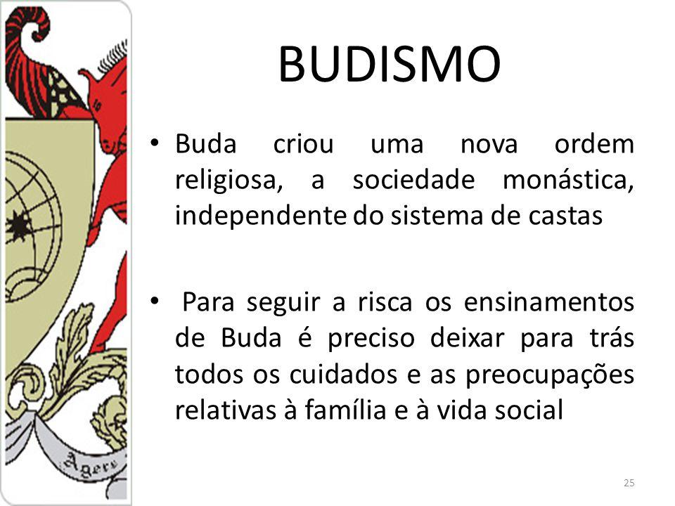 BUDISMO Buda criou uma nova ordem religiosa, a sociedade monástica, independente do sistema de castas Para seguir a risca os ensinamentos de Buda é preciso deixar para trás todos os cuidados e as preocupações relativas à família e à vida social 25