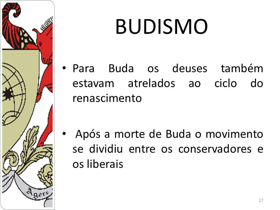 BUDISMO Para Buda os deuses também estavam atrelados ao ciclo do renascimento Após a morte de Buda o movimento se dividiu entre os conservadores e os liberais 27
