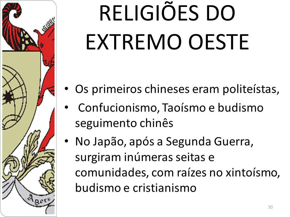 RELIGIÕES DO EXTREMO OESTE Os primeiros chineses eram politeístas, Confucionismo, Taoísmo e budismo seguimento chinês No Japão, após a Segunda Guerra, surgiram inúmeras seitas e comunidades, com raízes no xintoísmo, budismo e cristianismo 30