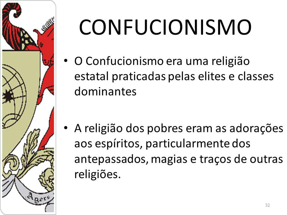 CONFUCIONISMO O Confucionismo era uma religião estatal praticadas pelas elites e classes dominantes A religião dos pobres eram as adorações aos espíritos, particularmente dos antepassados, magias e traços de outras religiões.
