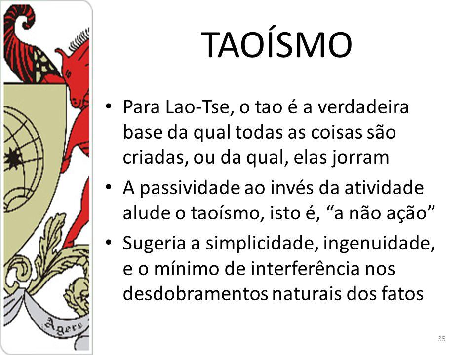 TAOÍSMO Para Lao-Tse, o tao é a verdadeira base da qual todas as coisas são criadas, ou da qual, elas jorram A passividade ao invés da atividade alude o taoísmo, isto é, a não ação Sugeria a simplicidade, ingenuidade, e o mínimo de interferência nos desdobramentos naturais dos fatos 35