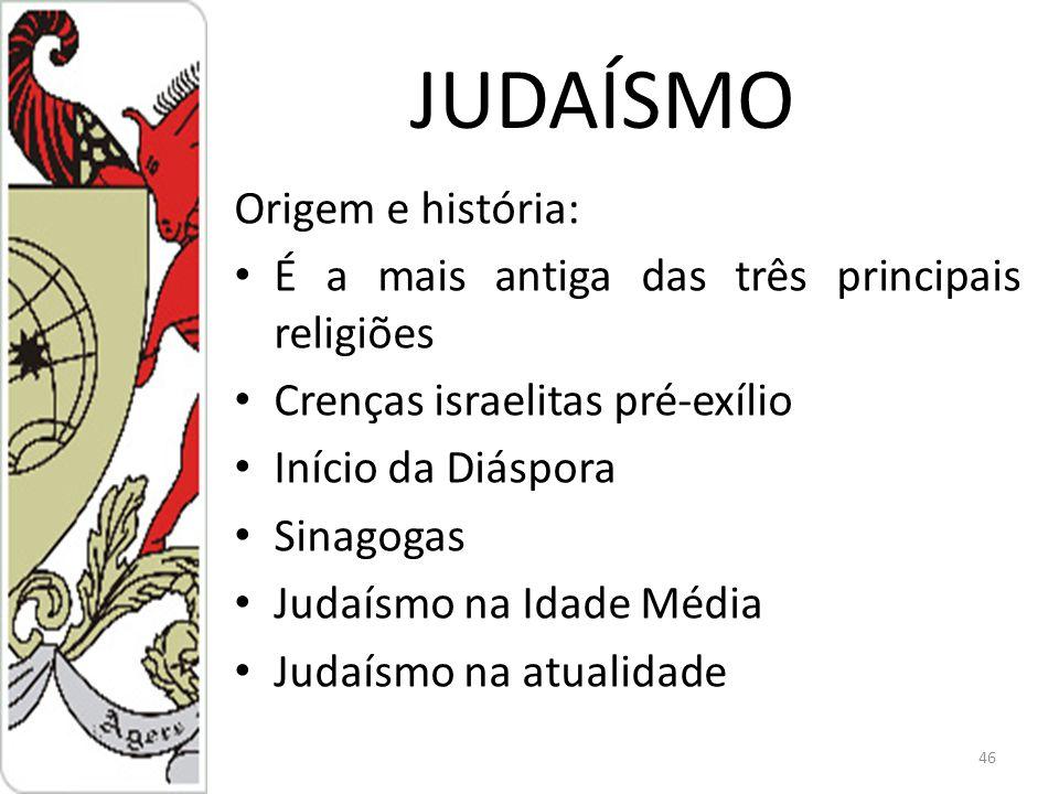 JUDAÍSMO Origem e história: É a mais antiga das três principais religiões Crenças israelitas pré-exílio Início da Diáspora Sinagogas Judaísmo na Idade Média Judaísmo na atualidade 46