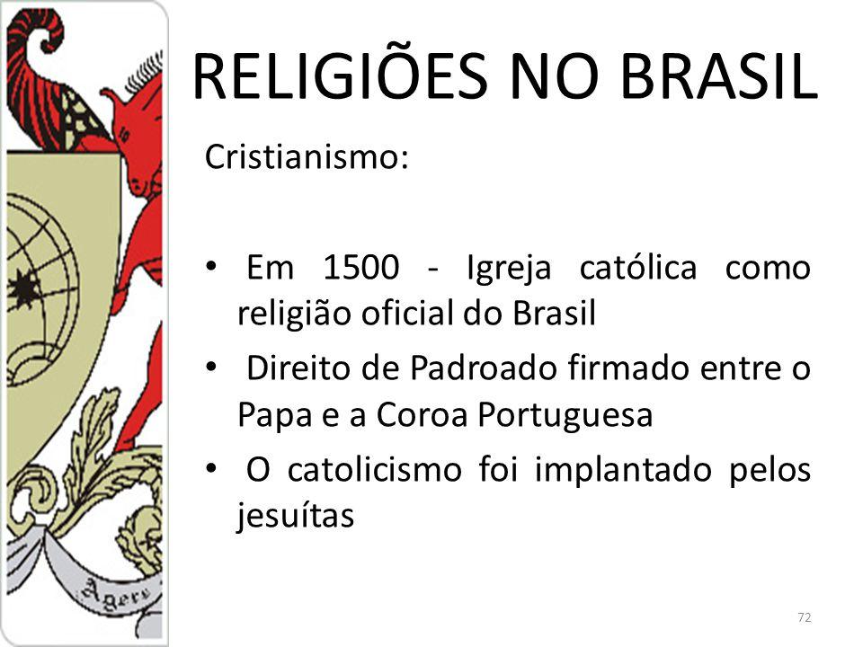 RELIGIÕES NO BRASIL Cristianismo: Em 1500 - Igreja católica como religião oficial do Brasil Direito de Padroado firmado entre o Papa e a Coroa Portuguesa O catolicismo foi implantado pelos jesuítas 72