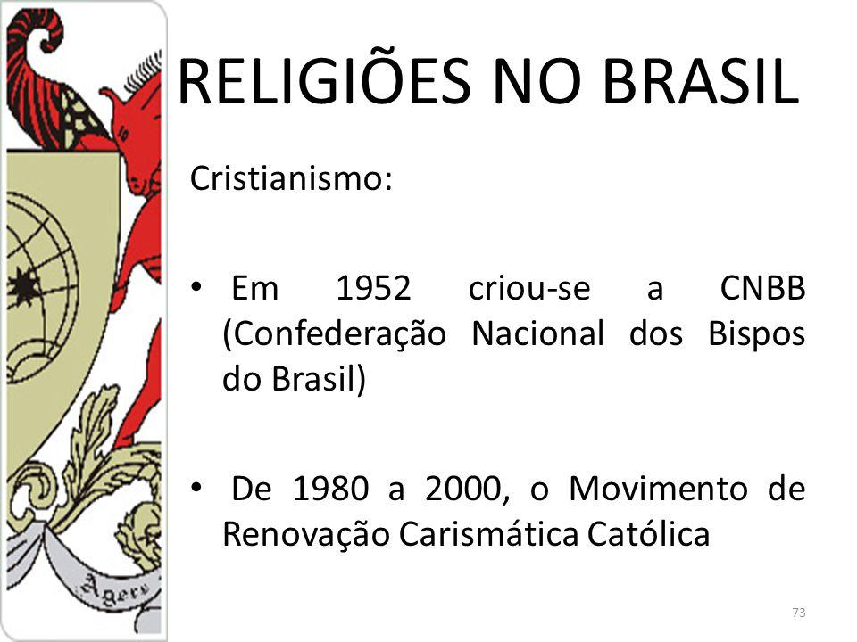 RELIGIÕES NO BRASIL Cristianismo: Em 1952 criou-se a CNBB (Confederação Nacional dos Bispos do Brasil) De 1980 a 2000, o Movimento de Renovação Carismática Católica 73