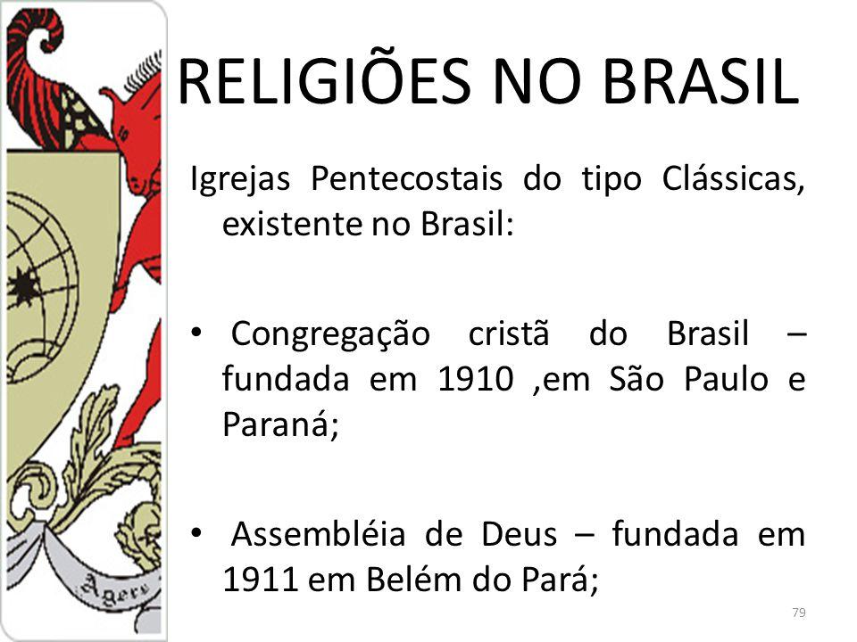 RELIGIÕES NO BRASIL Igrejas Pentecostais do tipo Clássicas, existente no Brasil: Congregação cristã do Brasil – fundada em 1910,em São Paulo e Paraná; Assembléia de Deus – fundada em 1911 em Belém do Pará; 79