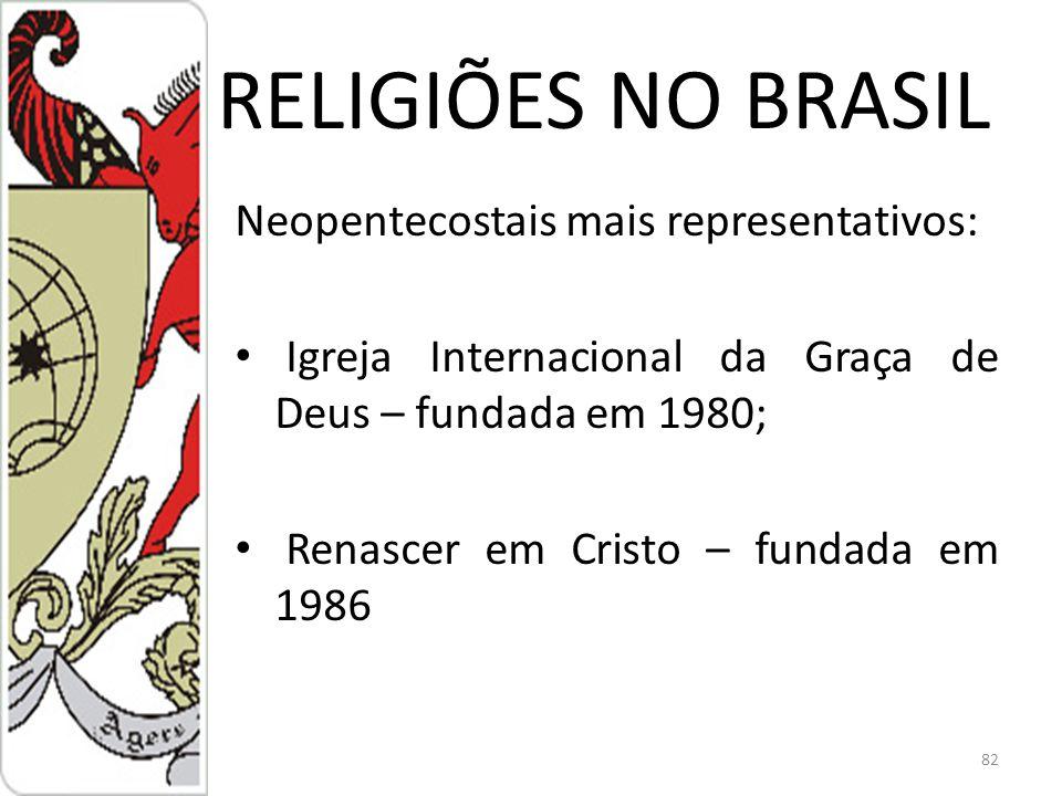 RELIGIÕES NO BRASIL Neopentecostais mais representativos: Igreja Internacional da Graça de Deus – fundada em 1980; Renascer em Cristo – fundada em 1986 82