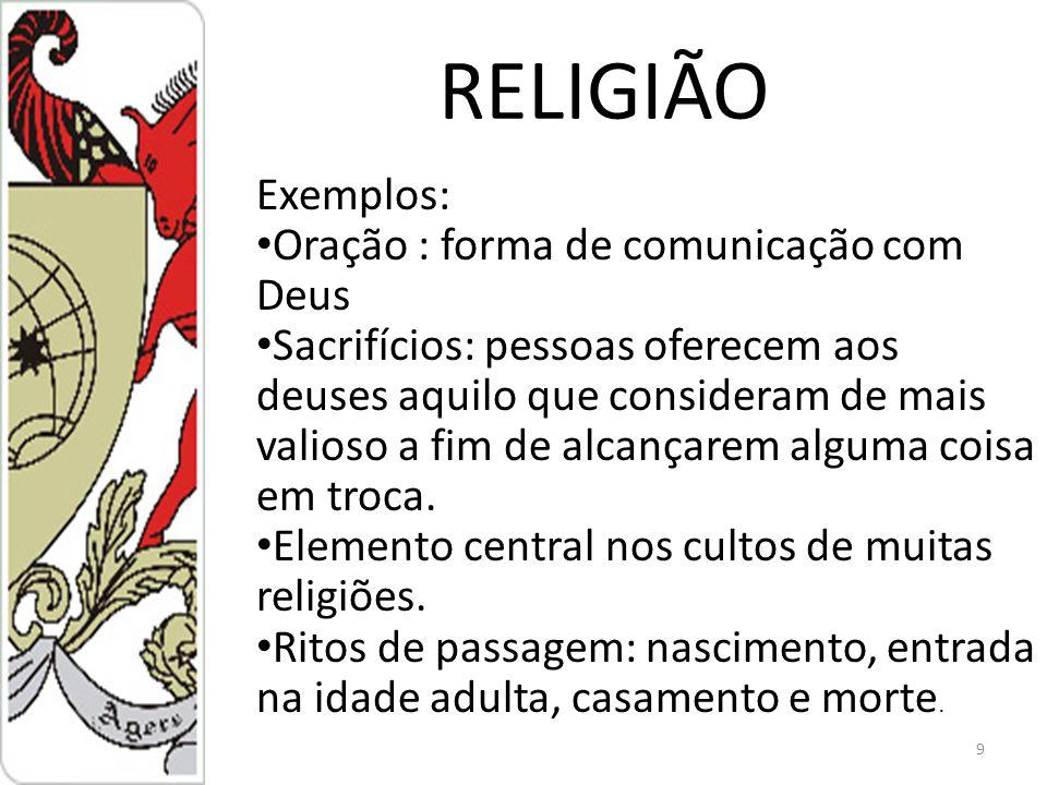 9 RELIGIÃO Exemplos: Oração : forma de comunicação com Deus Sacrifícios: pessoas oferecem aos deuses aquilo que consideram de mais valioso a fim de alcançarem alguma coisa em troca.