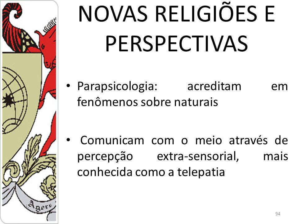 NOVAS RELIGIÕES E PERSPECTIVAS Parapsicologia: acreditam em fenômenos sobre naturais Comunicam com o meio através de percepção extra-sensorial, mais conhecida como a telepatia 94