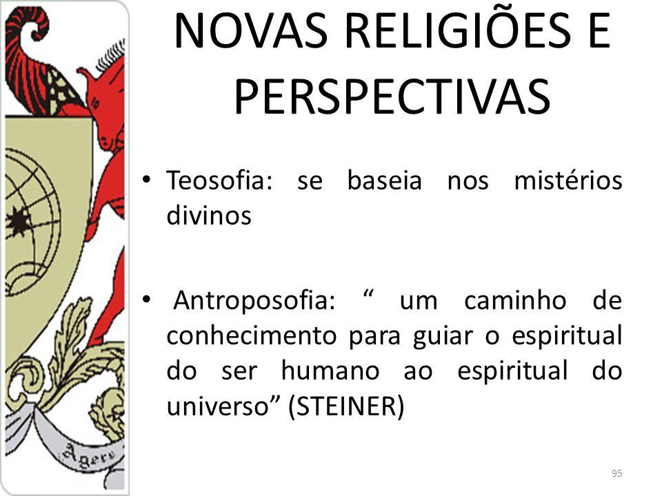 NOVAS RELIGIÕES E PERSPECTIVAS Teosofia: se baseia nos mistérios divinos Antroposofia: um caminho de conhecimento para guiar o espiritual do ser humano ao espiritual do universo (STEINER) 95
